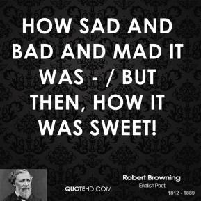 Robert Browning  - How sad and bad and mad it was - / But then, how it was sweet!