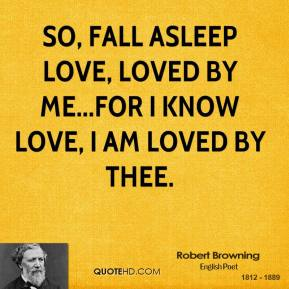 Robert Browning  - So, fall asleep love, loved by me...for I know love, I am loved by thee.