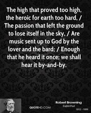 The high that proved too high, the heroic for earth too hard, / The passion that left the ground to lose itself in the sky, / Are music sent up to God by the lover and the bard; / Enough that he heard it once; we shall hear it by-and-by.