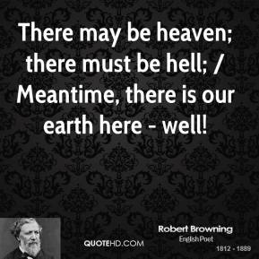 There may be heaven; there must be hell; / Meantime, there is our earth here - well!