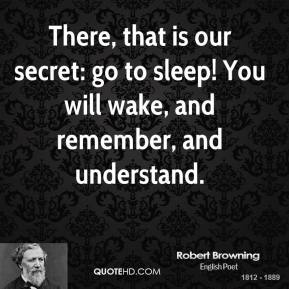 Robert Browning  - There, that is our secret: go to sleep! You will wake, and remember, and understand.