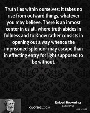 Robert Browning  - Truth lies within ourselves: it takes no rise from outward things, whatever you may believe. There is an inmost center in us all, where truth abides in fullness and to Know rather consists in opening out a way whence the imprisoned splendor may escape than in effecting entry for light supposed to be without.