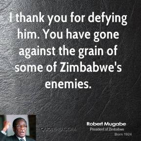 Robert Mugabe  - I thank you for defying him. You have gone against the grain of some of Zimbabwe's enemies.