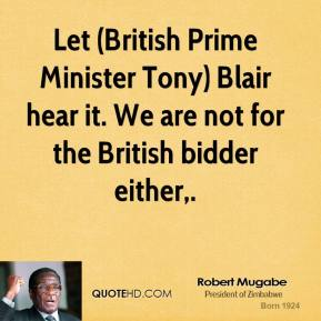 Robert Mugabe  - Let (British Prime Minister Tony) Blair hear it. We are not for the British bidder either.