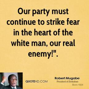 "Robert Mugabe  - Our party must continue to strike fear in the heart of the white man, our real enemy!""."