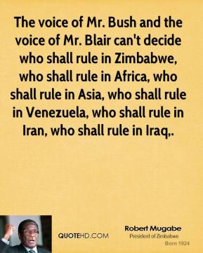 Robert Mugabe  - The voice of Mr. Bush and the voice of Mr. Blair can't decide who shall rule in Zimbabwe, who shall rule in Africa, who shall rule in Asia, who shall rule in Venezuela, who shall rule in Iran, who shall rule in Iraq.