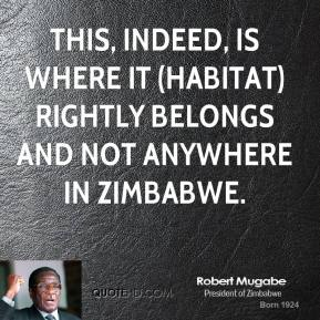 Robert Mugabe  - This, indeed, is where it (Habitat) rightly belongs and not anywhere in Zimbabwe.