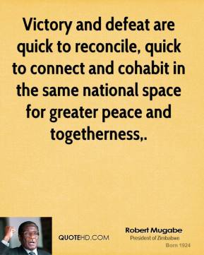 Robert Mugabe  - Victory and defeat are quick to reconcile, quick to connect and cohabit in the same national space for greater peace and togetherness.