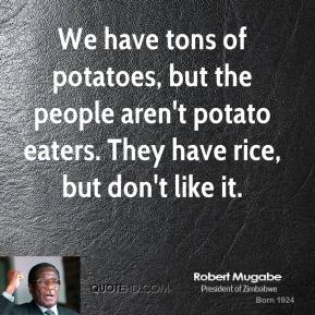 We have tons of potatoes, but the people aren't potato eaters. They have rice, but don't like it.