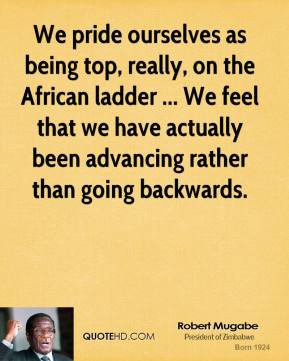 We pride ourselves as being top, really, on the African ladder ... We feel that we have actually been advancing rather than going backwards.