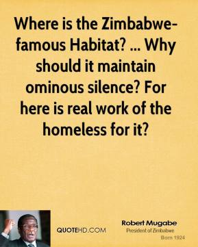 Robert Mugabe  - Where is the Zimbabwe-famous Habitat? ... Why should it maintain ominous silence? For here is real work of the homeless for it?