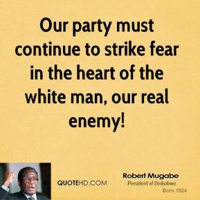 Robert Mugabe - Our party must continue to strike fear in the heart of the white man, our real enemy!
