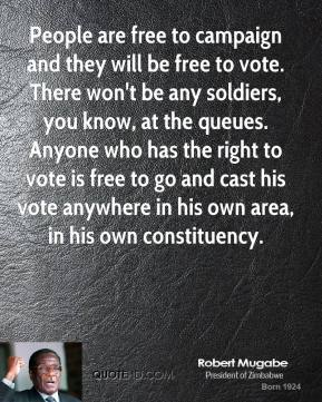 Robert Mugabe - People are free to campaign and they will be free to vote. There won't be any soldiers, you know, at the queues. Anyone who has the right to vote is free to go and cast his vote anywhere in his own area, in his own constituency.