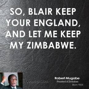 Robert Mugabe - So, Blair keep your England, and let me keep my Zimbabwe.