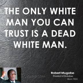 Robert Mugabe - The only white man you can trust is a dead white man.