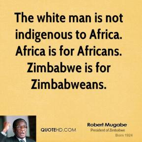 Robert Mugabe - The white man is not indigenous to Africa. Africa is for Africans. Zimbabwe is for Zimbabweans.