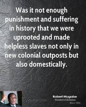 Robert Mugabe - Was it not enough punishment and suffering in history that we were uprooted and made helpless slaves not only in new colonial outposts but also domestically.