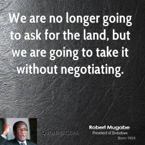 Robert Mugabe - We are no longer going to ask for the land, but we are going to take it without negotiating.