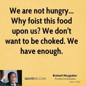 We are not hungry... Why foist this food upon us? We don't want to be choked. We have enough.