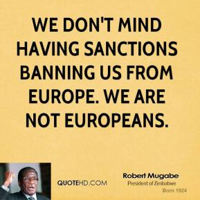 Robert Mugabe - We don't mind having sanctions banning us from Europe. We are not Europeans.