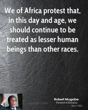 Robert Mugabe - We of Africa protest that, in this day and age, we should continue to be treated as lesser human beings than other races.