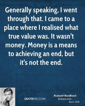 Robert Redford - Generally speaking, I went through that. I came to a place where I realised what true value was. It wasn't money. Money is a means to achieving an end, but it's not the end.