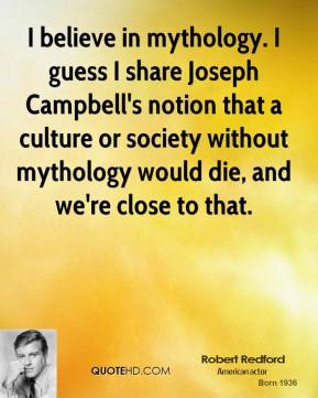 Robert Redford - I believe in mythology. I guess I share Joseph Campbell's notion that a culture or society without mythology would die, and we're close to that.