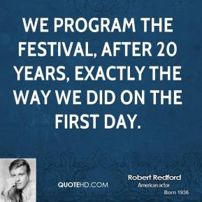 Robert Redford - We program the festival, after 20 years, exactly the way we did on the first day.