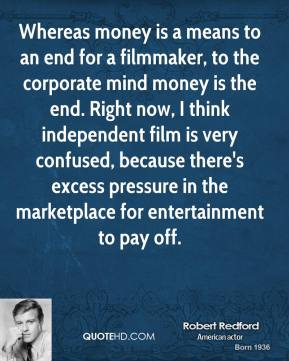 Robert Redford - Whereas money is a means to an end for a filmmaker, to the corporate mind money is the end. Right now, I think independent film is very confused, because there's excess pressure in the marketplace for entertainment to pay off.
