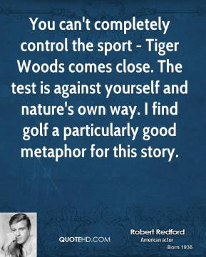 Robert Redford - You can't completely control the sport - Tiger Woods comes close. The test is against yourself and nature's own way. I find golf a particularly good metaphor for this story.