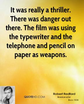 Robert Redford  - It was really a thriller. There was danger out there. The film was using the typewriter and the telephone and pencil on paper as weapons.