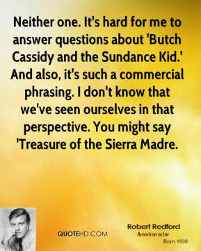Robert Redford  - Neither one. It's hard for me to answer questions about 'Butch Cassidy and the Sundance Kid.' And also, it's such a commercial phrasing. I don't know that we've seen ourselves in that perspective. You might say 'Treasure of the Sierra Madre.