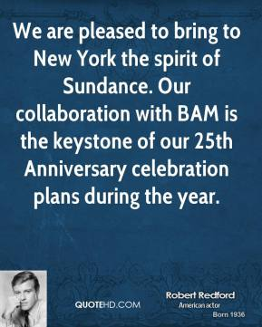 Robert Redford  - We are pleased to bring to New York the spirit of Sundance. Our collaboration with BAM is the keystone of our 25th Anniversary celebration plans during the year.