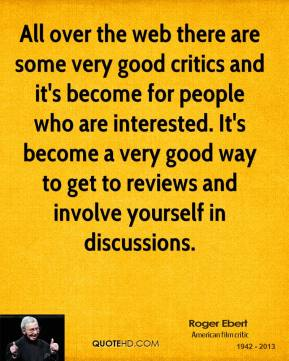 Roger Ebert - All over the web there are some very good critics and it's become for people who are interested. It's become a very good way to get to reviews and involve yourself in discussions.