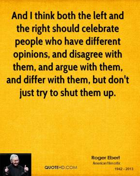 Roger Ebert - And I think both the left and the right should celebrate people who have different opinions, and disagree with them, and argue with them, and differ with them, but don't just try to shut them up.