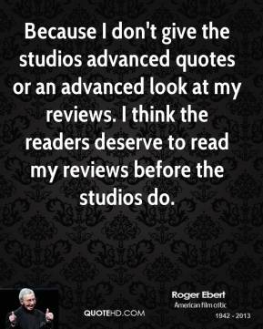 Roger Ebert - Because I don't give the studios advanced quotes or an advanced look at my reviews. I think the readers deserve to read my reviews before the studios do.