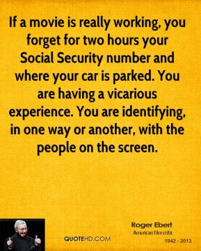 Roger Ebert - If a movie is really working, you forget for two hours your Social Security number and where your car is parked. You are having a vicarious experience. You are identifying, in one way or another, with the people on the screen.