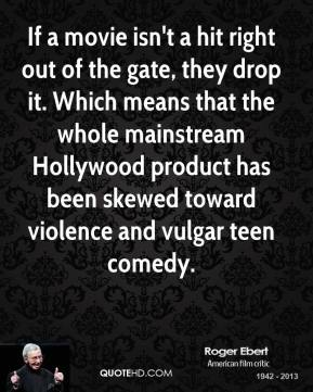 Roger Ebert - If a movie isn't a hit right out of the gate, they drop it. Which means that the whole mainstream Hollywood product has been skewed toward violence and vulgar teen comedy.