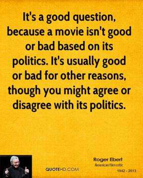 It's a good question, because a movie isn't good or bad based on its politics. It's usually good or bad for other reasons, though you might agree or disagree with its politics.