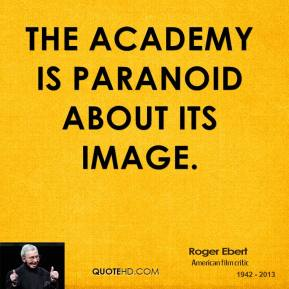 Roger Ebert - The Academy is paranoid about its image.