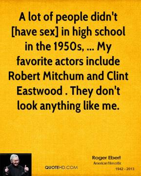 Roger Ebert  - A lot of people didn't [have sex] in high school in the 1950s, ... My favorite actors include Robert Mitchum and Clint Eastwood . They don't look anything like me.