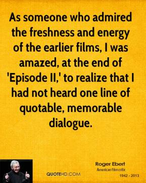 Roger Ebert  - As someone who admired the freshness and energy of the earlier films, I was amazed, at the end of 'Episode II,' to realize that I had not heard one line of quotable, memorable dialogue.