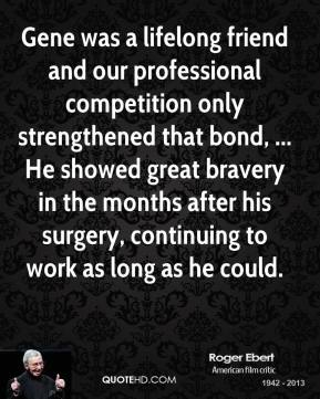 Roger Ebert  - Gene was a lifelong friend and our professional competition only strengthened that bond, ... He showed great bravery in the months after his surgery, continuing to work as long as he could.