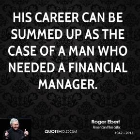 Roger Ebert  - His career can be summed up as the case of a man who needed a financial manager.