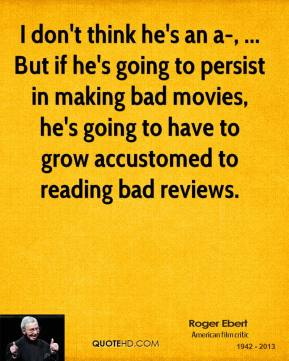 I don't think he's an a-, ... But if he's going to persist in making bad movies, he's going to have to grow accustomed to reading bad reviews.