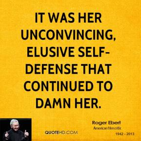 Roger Ebert  - It was her unconvincing, elusive self-defense that continued to damn her.