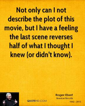 Roger Ebert  - Not only can I not describe the plot of this movie, but I have a feeling the last scene reverses half of what I thought I knew (or didn't know).