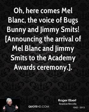 Roger Ebert  - Oh, here comes Mel Blanc, the voice of Bugs Bunny and Jimmy Smits! [Announcing the arrival of Mel Blanc and Jimmy Smits to the Academy Awards ceremony.].