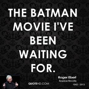 Roger Ebert  - The Batman movie I've been waiting for.