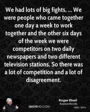 We had lots of big fights, ... We were people who came together one day a week to work together and the other six days of the week we were competitors on two daily newspapers and two different television stations. So there was a lot of competition and a lot of disagreement.